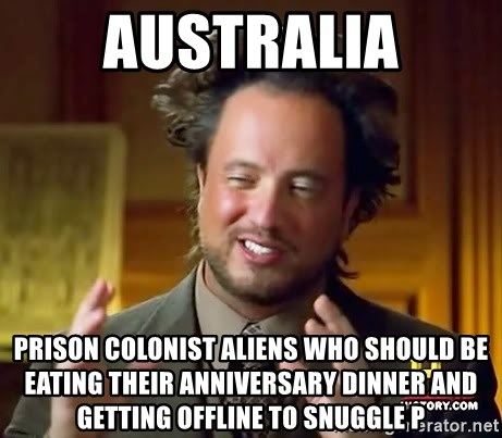 Ancient Aliens - australia prison colonist aliens who should be eating their anniversary dinner and getting offline to snuggle P