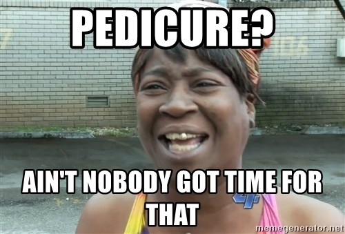 Ain`t nobody got time fot dat - pEDICURE? AIN'T NOBODY GOT TIME FOR THAT