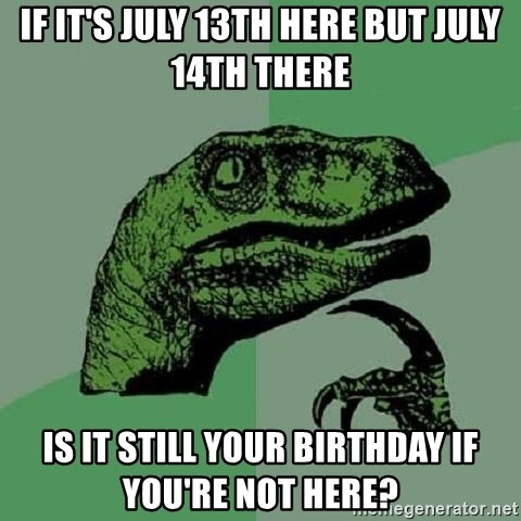 Philosoraptor - if it's july 13th here but july 14th there is it still your birthday if you're not here?