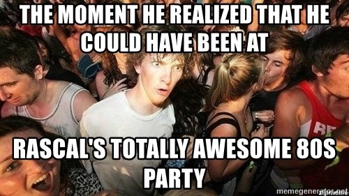 -Sudden Clarity Clarence - the moment he realized that he could have been at rascal's totally awesome 80s party