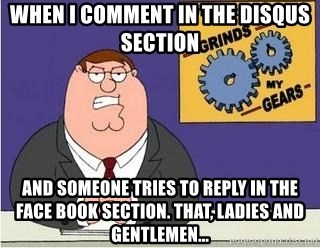 Grinds My Gears Peter Griffin - When I Comment in the disqus section and someone tries to reply in the face book section. That, Ladies and gentlemen...