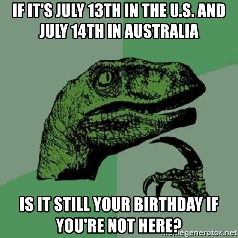 Philosoraptor - If it's july 13th in the U.S. and july 14th in australia is it still your birthday if you're not here?