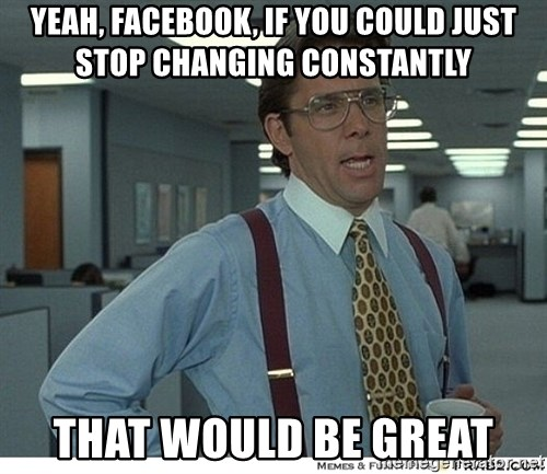 That would be great - yeah, facebook, if you could just stop changing constantly that would be great