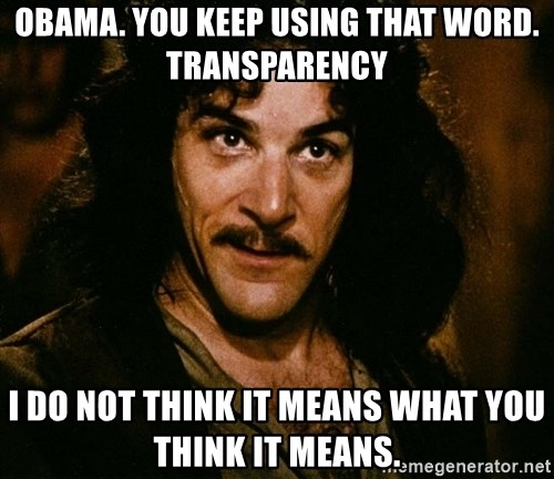 Inigo Montoya - Obama. You keep using that word. Transparency I do not think it means what you think it means.