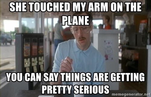 Things are getting pretty Serious (Napoleon Dynamite) - She touched my arm on the plane You can say things are getting pretty serious