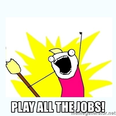 All the things -  PLAY ALL THE JOBS!