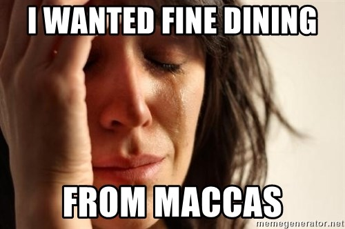 First World Problems - I WANTED FINE DINING FROM MACCAS