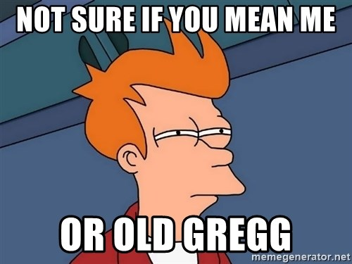 Futurama Fry - Not sure if you mean me Or Old Gregg