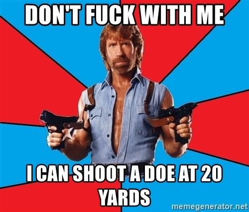 Chuck Norris  - Don't fuck with me I can shoot a doe at 20 yards