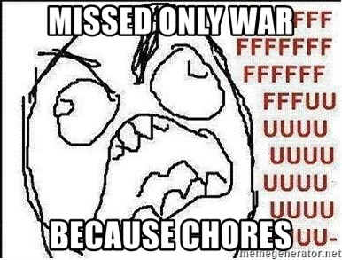 Fuuuuuu - MISSED ONLY WAR BECAUSE CHORES