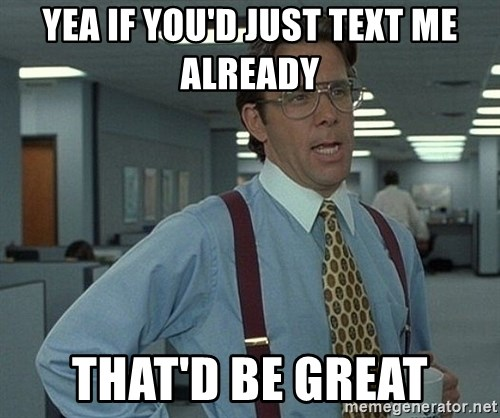 That'd be great guy - YEA IF YOU'D JUST TEXT ME ALREADY THAT'D BE GREAT