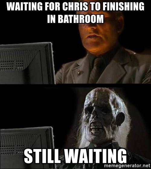 Waiting For - WAITING FOR CHRIS TO FINISHING IN BATHROOM STILL WAITING