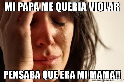 First World Problems - MI PAPA ME QUERIA VIOLAR PENSABA QUE ERA MI MAMA!!