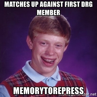 Bad Luck Brian - Matches up against first drg member Memorytorepress