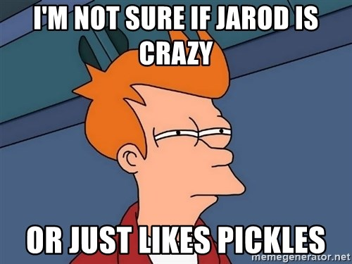 Futurama Fry - I'm not sure if jarod is crazy or just likes pickles