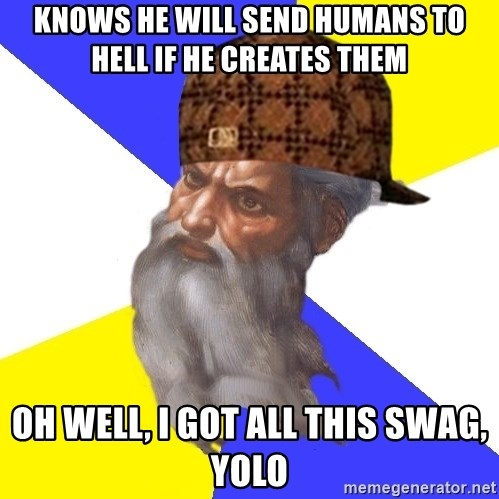 Scumbag God - Knows he will send humans to hell if he creates them Oh well, i got all this swag, yolo