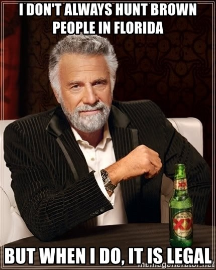 The Most Interesting Man In The World - I don't always hunt brown people in florida  but when i do, it is legal