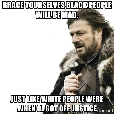 Prepare yourself - brace yourselves,black people will be mad.  just like white people were when oj got off. justice