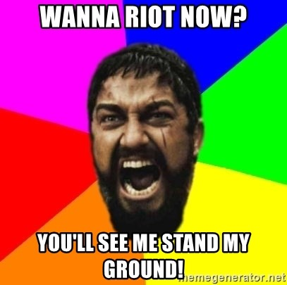 sparta - Wanna riot now? You'll see me stand MY ground!