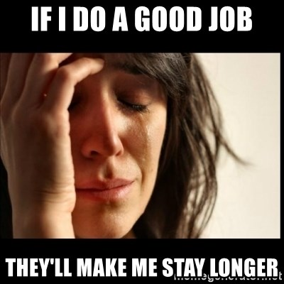 First World Problems - if I do a good job they'll make me stay longer
