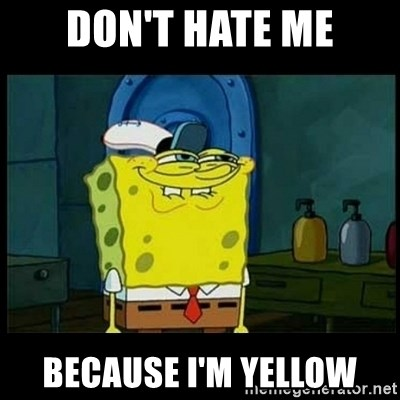Don't you, Squidward? - DOn't Hate Me because I'm Yellow