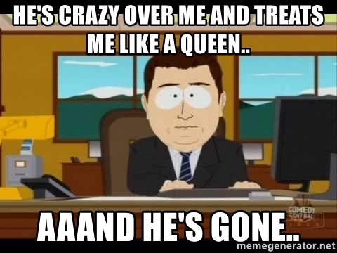 south park aand it's gone - He's crazy over me AND TREATS ME LIKE A QUEEN.. AAAnd HE'S GONE..