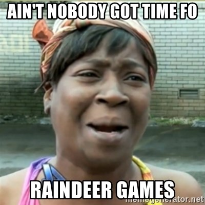 Ain't Nobody got time fo that - Ain't nobody got time fo Raindeer games