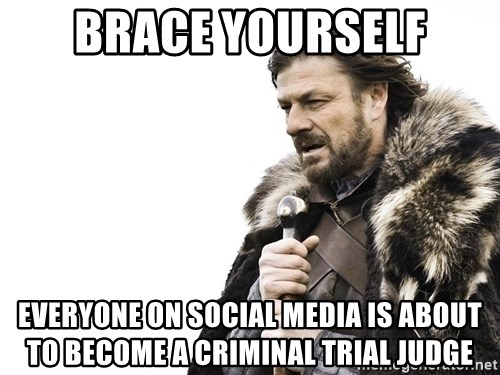 Winter is Coming - brace yourself everyone on social media is about to become a criminal trial judge
