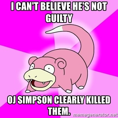 Slowpoke - I can't believe he's not guilty OJ Simpson clearly killed them.
