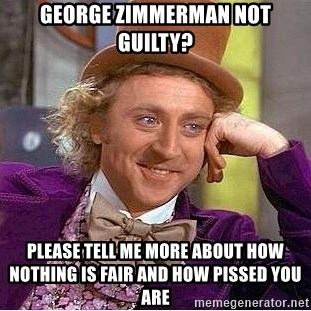 Willy Wonka - George Zimmerman not guilty? Please tell me more about how nothing is fair and how pissed you are