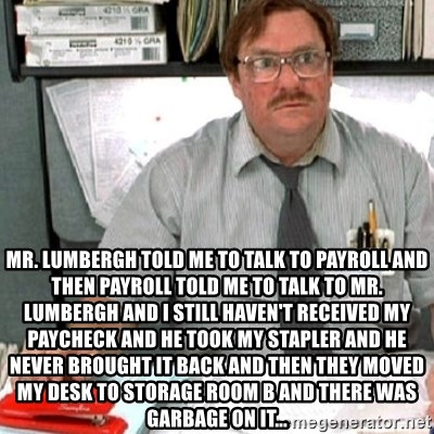 milton -  Mr. Lumbergh told me to talk to payroll and then payroll told me to talk to Mr. Lumbergh and I still haven't received my paycheck and he took my stapler and he never brought it back and then they moved my desk to storage room B and there was garbage on it...