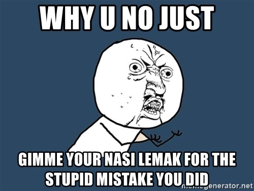 Y U No - why u no just gimme your nasi lemak for the stupid mistake you did