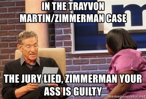 Maury Lie Detector - In the trayvon martin/Zimmerman case The jury lied, Zimmerman your ass is guilty