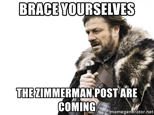 Winter is Coming - Brace Yourselves The Zimmerman post are coming
