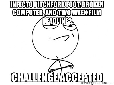 Challenge Accepted HD - Infecto pitchfork foot, broken computer, and two week film deadline? Challenge accepted