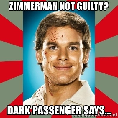 DEXTER MORGAN  - ZIMMERMAN NOT GUILTY? DARK PASSENGER SAYS...