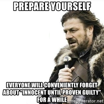 "Prepare yourself - PRepare yourself eVERYONE will conveniently forget about ""innocent until proven Guilty"" FOR A WHILE"