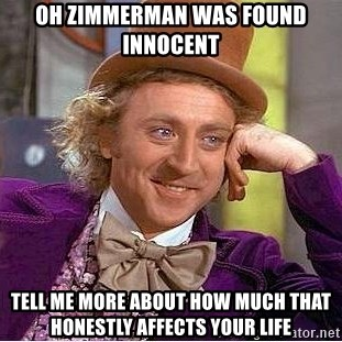Willy Wonka - oh zimmerman was found innocent tell me more about how much that honestly affects your life