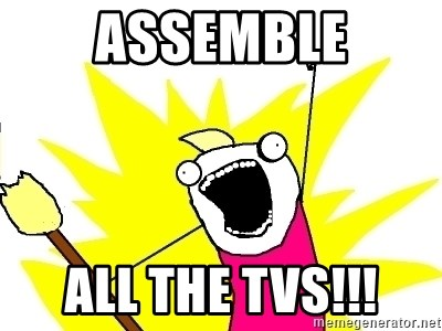 X ALL THE THINGS - ASSEMBLE ALL THE TVs!!!