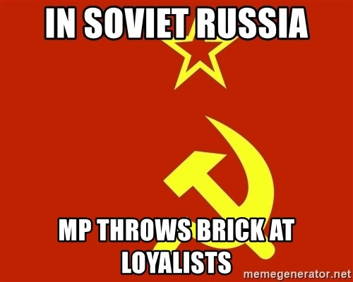 In Soviet Russia - In Soviet Russia MP throws brick at loyalists