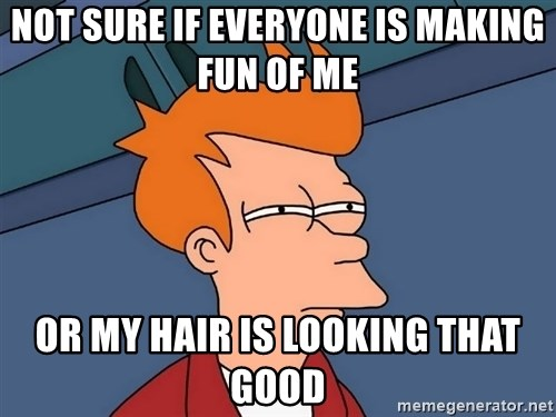 Futurama Fry - not sure if everyone is making fun of me or my hair is looking that good
