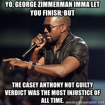 Kanye - Yo, George ZImmerman imma let you finish, but the casey anthony not guilty verdict was the most injustice of all time.
