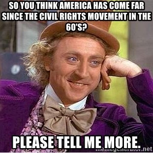 Willy Wonka - So you think america has come far since the civil rights movement in the 60's? Please tell me more.