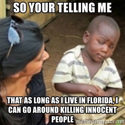Skeptical african kid  - So your telling me That as long as i live in Florida, i can go around killing innocent people