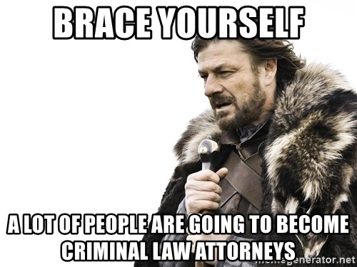Winter is Coming - Brace yourself A lot of people are going to become criminal law attorneys