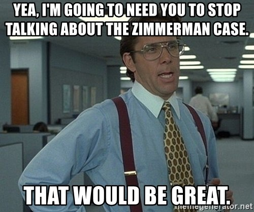 Office Space That Would Be Great - Yea, I'm going to need you to stop talking about the Zimmerman case. That would be great.
