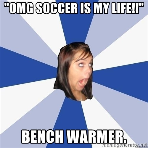 "Annoying Facebook Girl - ""OMG SOCCER IS MY LIFE!!"" BENCH WARMER."