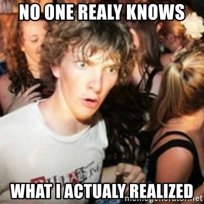 sudden realization guy - No one realy knows  What i actualy realized