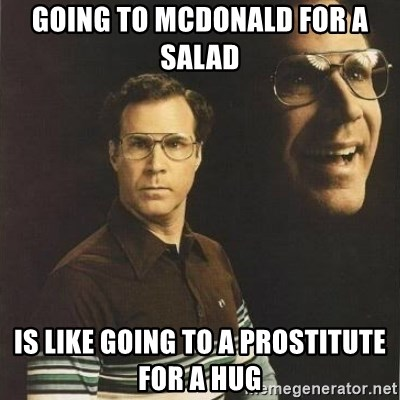 will ferrell - Going to McDonald for a salad  is like going to a prostitute for a hug