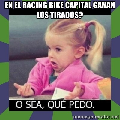 ¿O sea,que pedo? - EN EL RACING BIKE CAPITAL GANAN LOS TIRADOS?